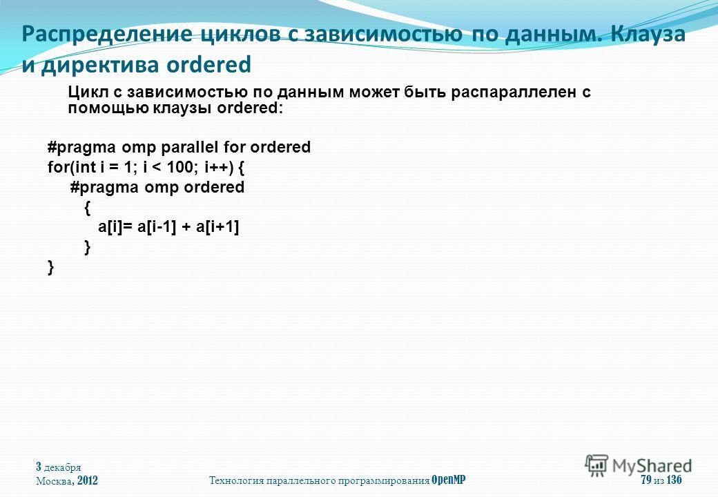 Цикл с зависимостью по данным может быть распараллелен с помощью клаузы ordered: #pragma omp parallel for ordered for(int i = 1; i < 100; i++) { #pragma omp ordered { a[i]= a[i-1] + a[i+1] } 3 декабря Москва, 2012 Технология параллельного программиро
