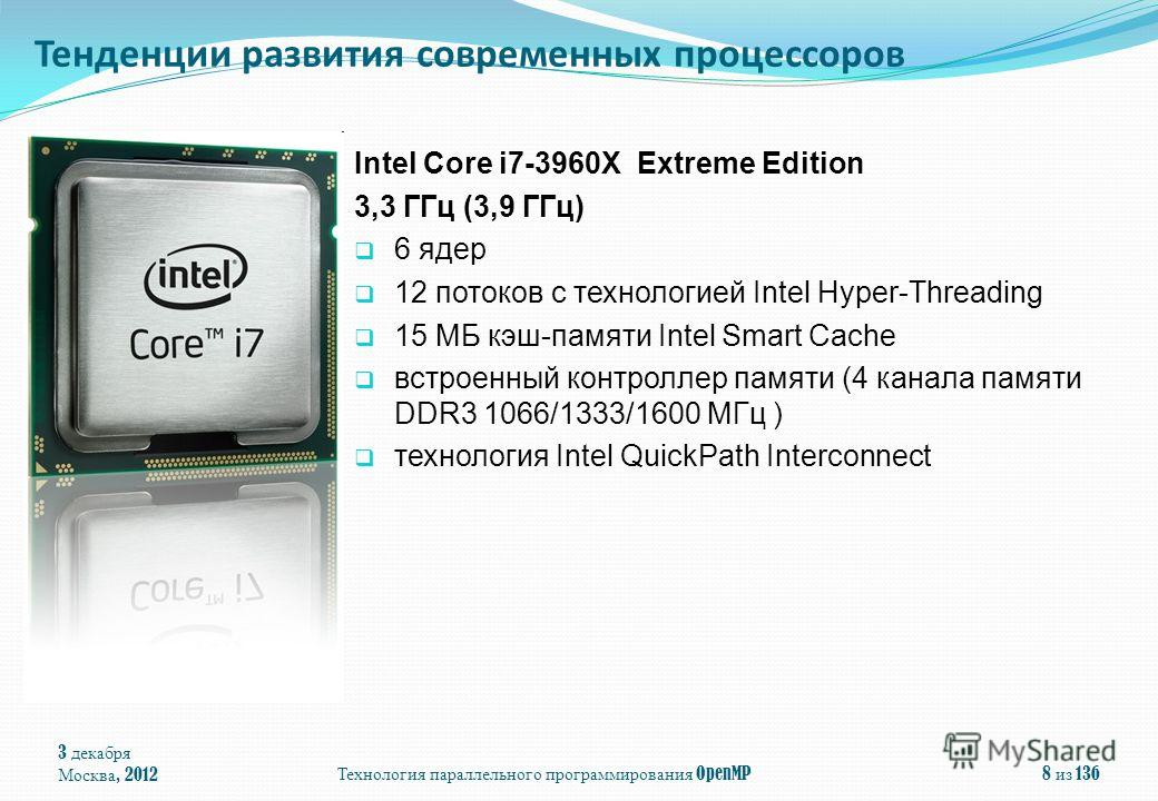 3 декабря Москва, 2012Технология параллельного программирования OpenMP8 из 136 Тенденции развития современных процессоров Intel Core i7-3960X Extreme Edition 3,3 ГГц (3,9 ГГц) 6 ядeр 12 потоков с технологией Intel Hyper-Threading 15 МБ кэш-памяти Int