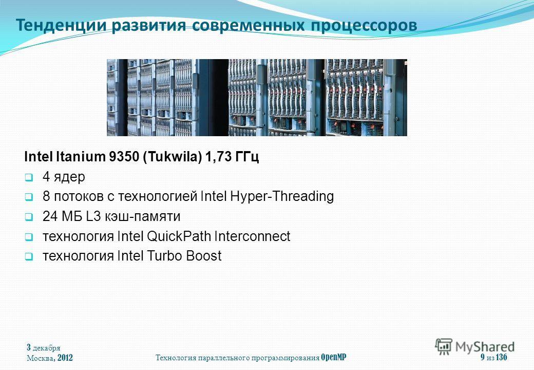 3 декабря Москва, 2012Технология параллельного программирования OpenMP9 из 136 Тенденции развития современных процессоров Intel Itanium 9350 (Tukwila) 1,73 ГГц 4 ядeр 8 потоков с технологией Intel Hyper-Threading 24 МБ L3 кэш-памяти технология Intel