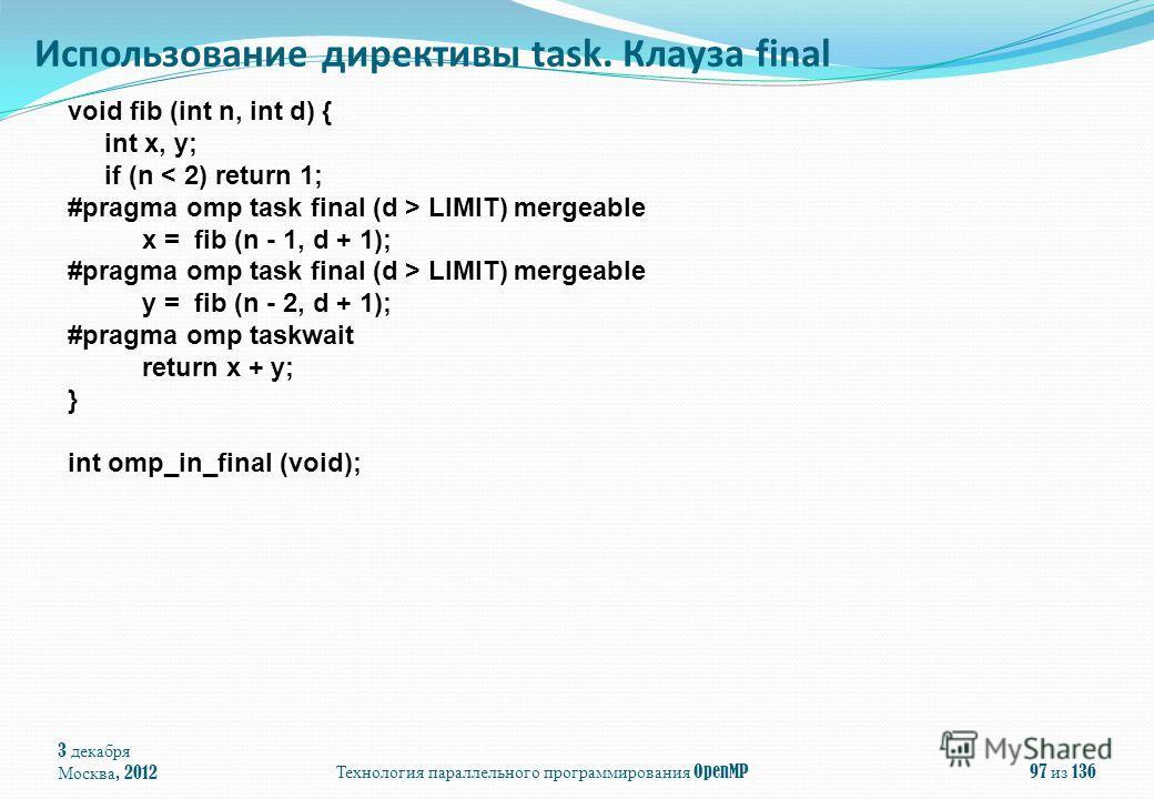 3 декабря Москва, 2012 Технология параллельного программирования OpenMP 97 из 136 Использование директивы task. Клауза final void fib (int n, int d) { int x, y; if (n < 2) return 1; #pragma omp task final (d > LIMIT) mergeable x = fib (n - 1, d + 1);