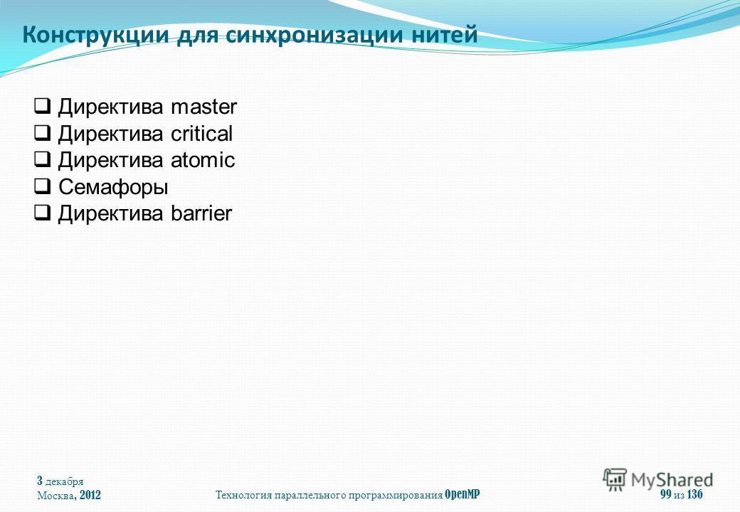 3 декабря Москва, 2012Технология параллельного программирования OpenMP99 из 136 Директива master Директива critical Директива atomic Семафоры Директива barrier Конструкции для синхронизации нитей