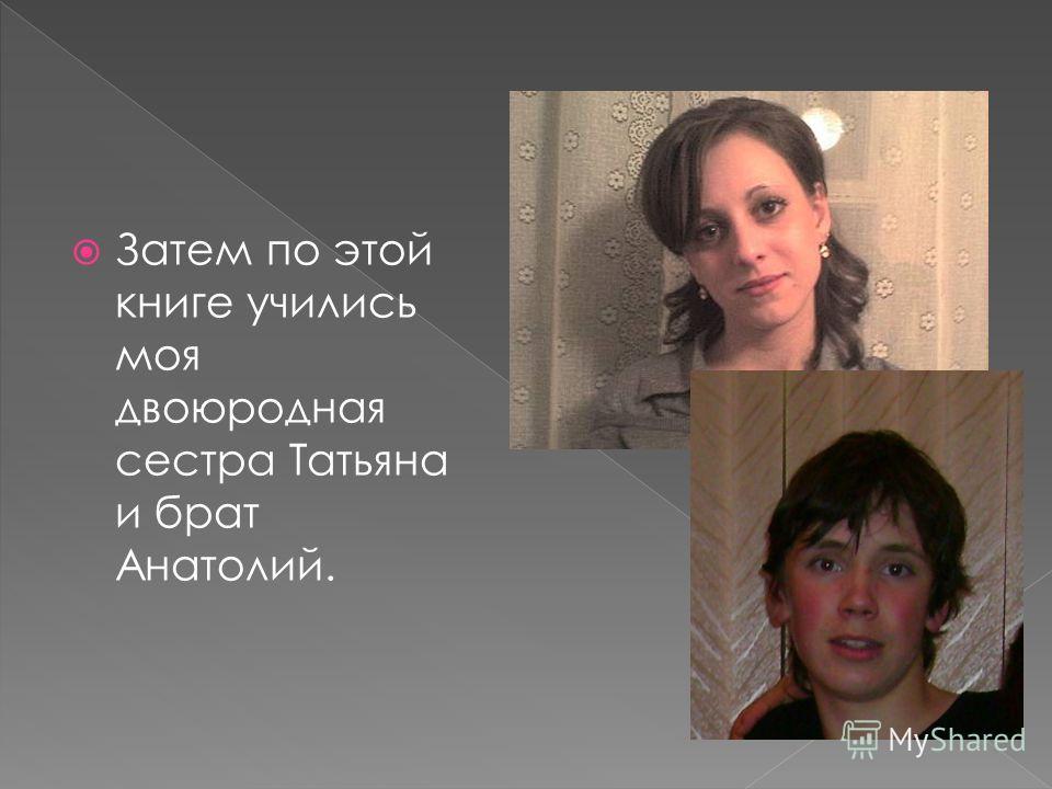 Затем по этой книге учились моя двоюродная сестра Татьяна и брат Анатолий.