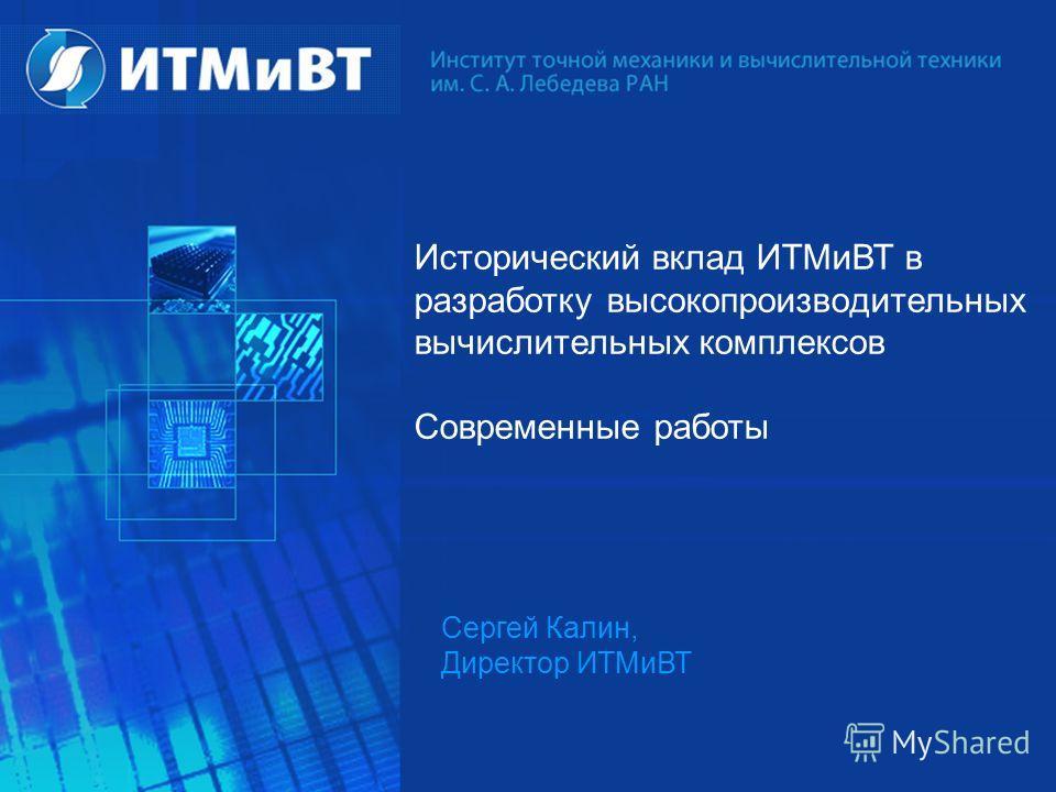 Исторический вклад ИТМиВТ в разработку высокопроизводительных вычислительных комплексов Современные работы Сергей Калин, Директор ИТМиВТ