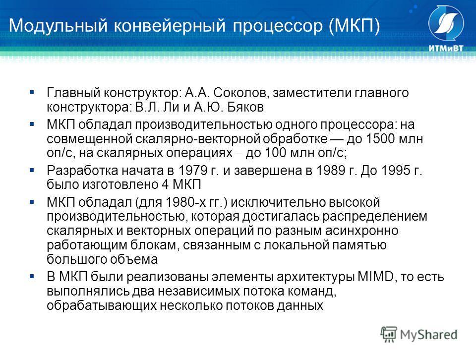 Модульный конвейерный процессор (МКП) Главный конструктор: А.А. Соколов, заместители главного конструктора: В.Л. Ли и А.Ю. Бяков МКП обладал производительностью одного процессора: на совмещенной скалярно-векторной обработке до 1500 млн оп/с, на скаля