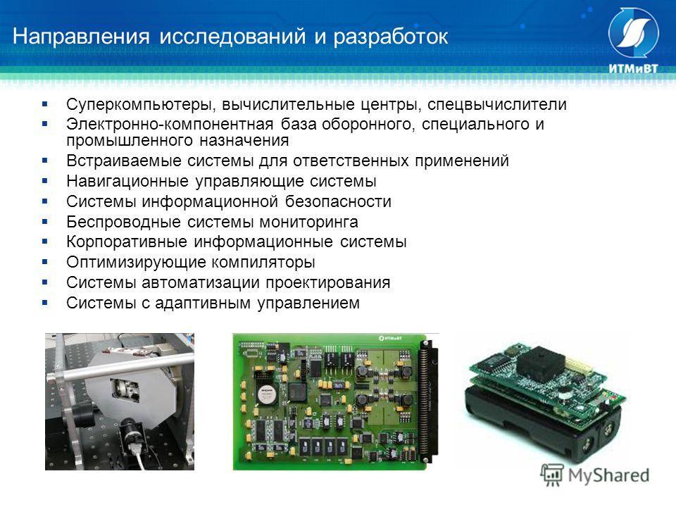 Направления исследований и разработок Cуперкомпьютеры, вычислительные центры, спецвычислители Электронно-компонентная база оборонного, специального и промышленного назначения Встраиваемые системы для ответственных применений Навигационные управляющие