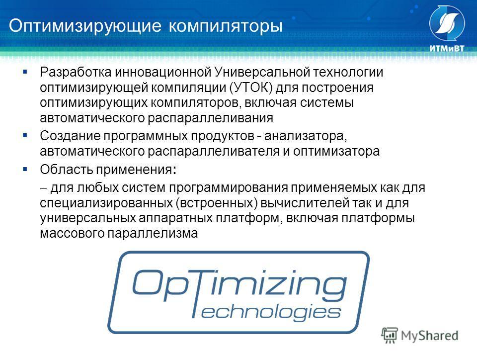Оптимизирующие компиляторы Разработка инновационной Универсальной технологии оптимизирующей компиляции (УТОК) для построения оптимизирующих компиляторов, включая системы автоматического распараллеливания Создание программных продуктов - анализатора,
