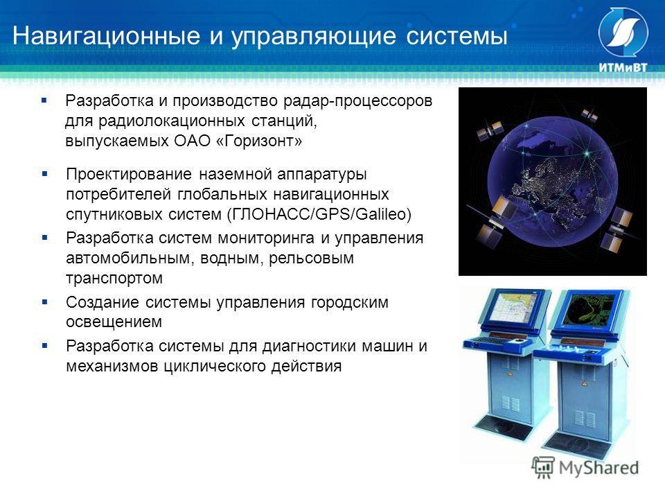 Навигационные и управляющие системы Разработка и производство радар-процессоров для радиолокационных станций, выпускаемых ОАО «Горизонт» Проектирование наземной аппаратуры потребителей глобальных навигационных спутниковых систем (ГЛОНАСС/GPS/Galileo)