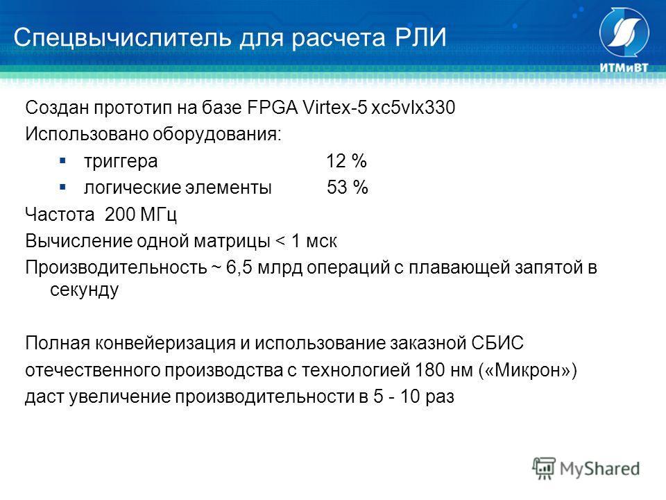 Cоздан прототип на базе FPGA Virtex-5 xc5vlx330 Использовано оборудования: триггера 12 % логические элементы 53 % Частота 200 МГц Вычисление одной матрицы < 1 мск Производительность ~ 6,5 млрд операций с плавающей запятой в секунду Полная конвейериза