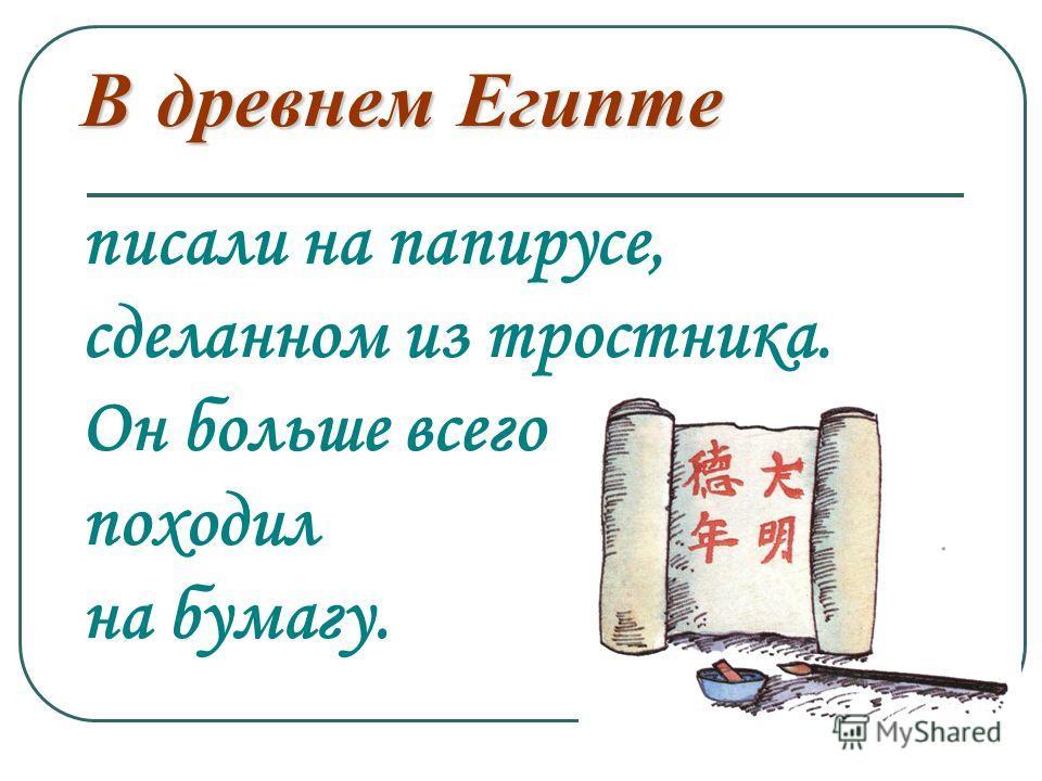 В древнем Египте В древнем Египте писали на папирусе, сделанном из тростника. Он больше всего походил на бумагу.