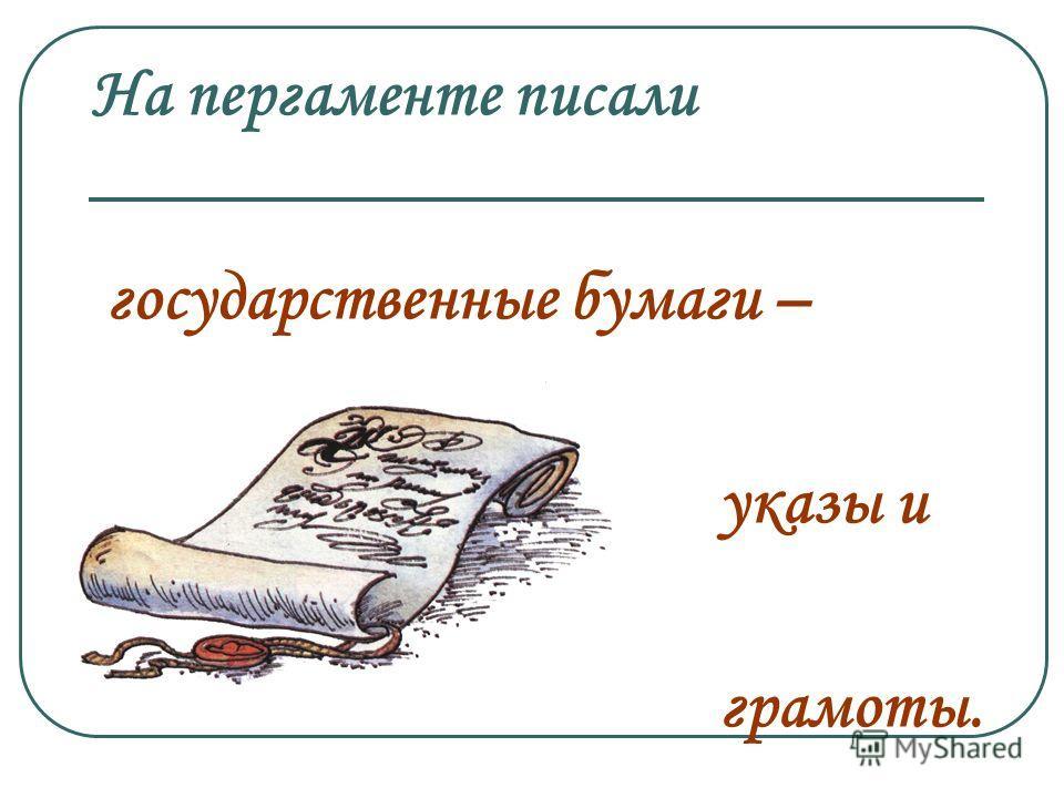 На пергаменте писали государственные бумаги – указы и грамоты.