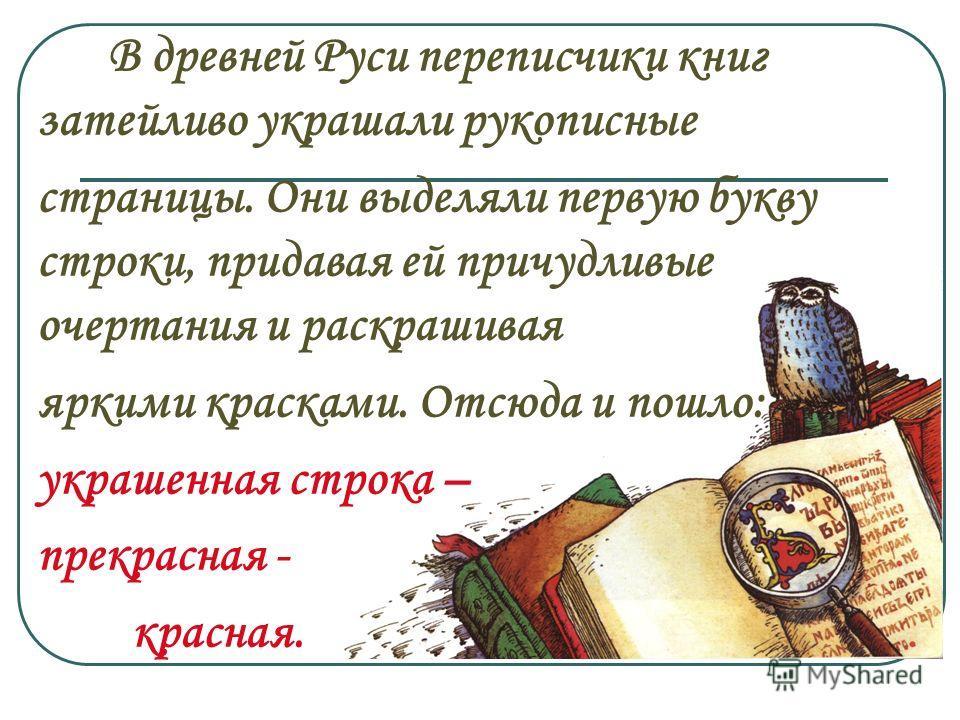 В древней Руси переписчики книг затейливо украшали рукописные страницы. Они выделяли первую букву строки, придавая ей причудливые очертания и раскрашивая яркими красками. Отсюда и пошло: украшенная строка – прекрасная - красная.
