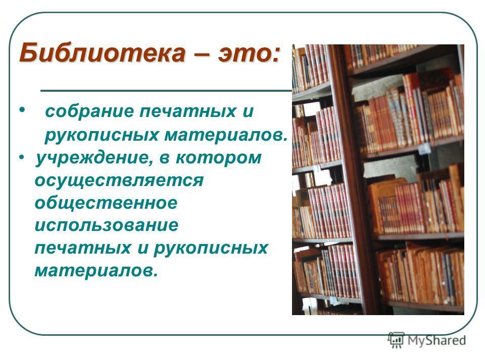 Библиотека – это: собрание печатных и рукописных материалов. учреждение, в котором осуществляется общественное использование печатных и рукописных материалов.