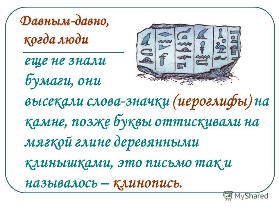 еще не знали бумаги, они высекали слова-значки (иероглифы) на камне, позже буквы оттискивали на мягкой глине деревянными клинышками, это письмо так и называлось – клинопись. Давным-давно, когда люди когда люди