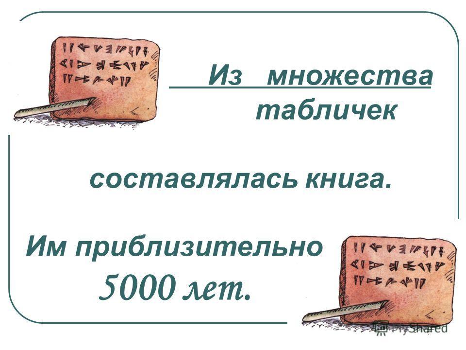 Из множества табличек составлялась книга. Им приблизительно 5000 лет.
