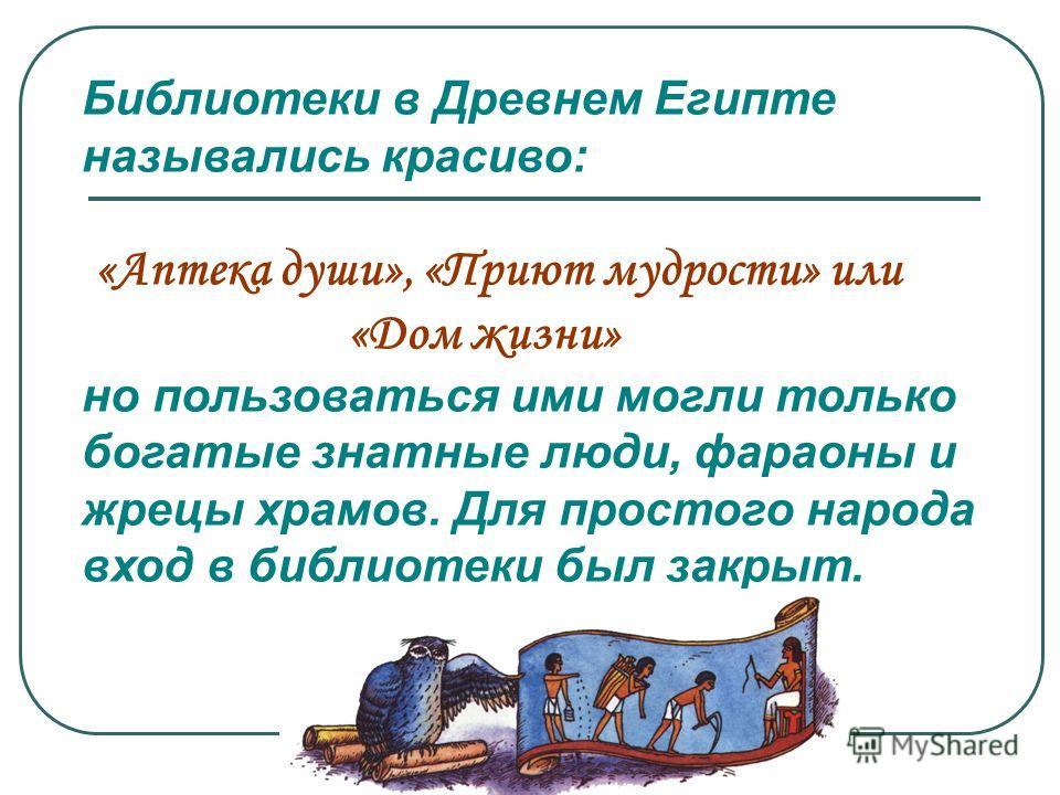 Библиотеки в Древнем Египте назывались красиво: «Аптека души», «Приют мудрости» или «Дом жизни» но пользоваться ими могли только богатые знатные люди, фараоны и жрецы храмов. Для простого народа вход в библиотеки был закрыт.