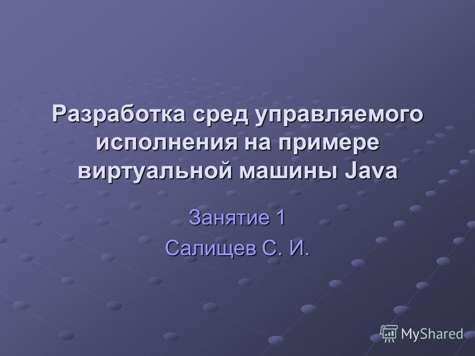 Разработка сред управляемого исполнения на примере виртуальной машины Java Занятие 1 Салищев С. И.