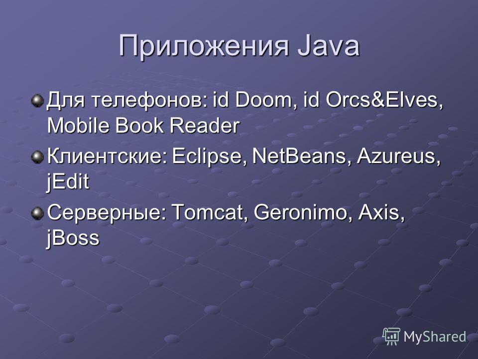 Приложения Java Для телефонов: id Doom, id Orcs&Elves, Mobile Book Reader Клиентские: Eclipse, NetBeans, Azureus, jEdit Серверные: Tomcat, Geronimo, Axis, jBoss