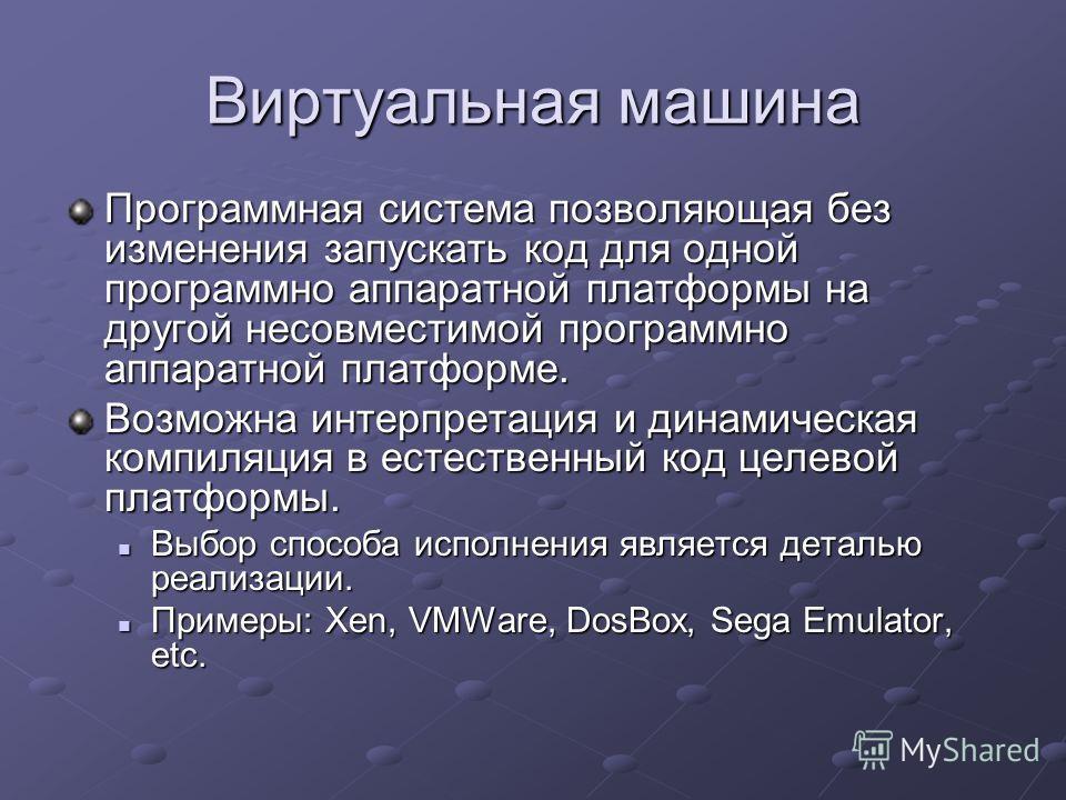 Виртуальная машина Программная система позволяющая без изменения запускать код для одной программно аппаратной платформы на другой несовместимой программно аппаратной платформе. Возможна интерпретация и динамическая компиляция в естественный код целе