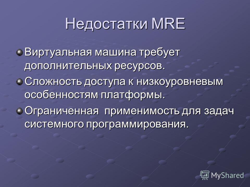 Недостатки MRE Виртуальная машина требует дополнительных ресурсов. Сложность доступа к низкоуровневым особенностям платформы. Ограниченная применимость для задач системного программирования.