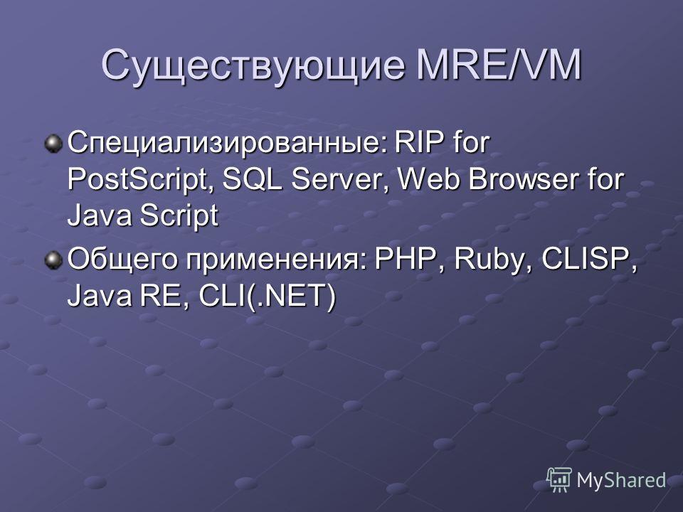 Существующие MRE/VM Специализированные: RIP for PostScript, SQL Server, Web Browser for Java Script Общего применения: PHP, Ruby, CLISP, Java RE, CLI(.NET)