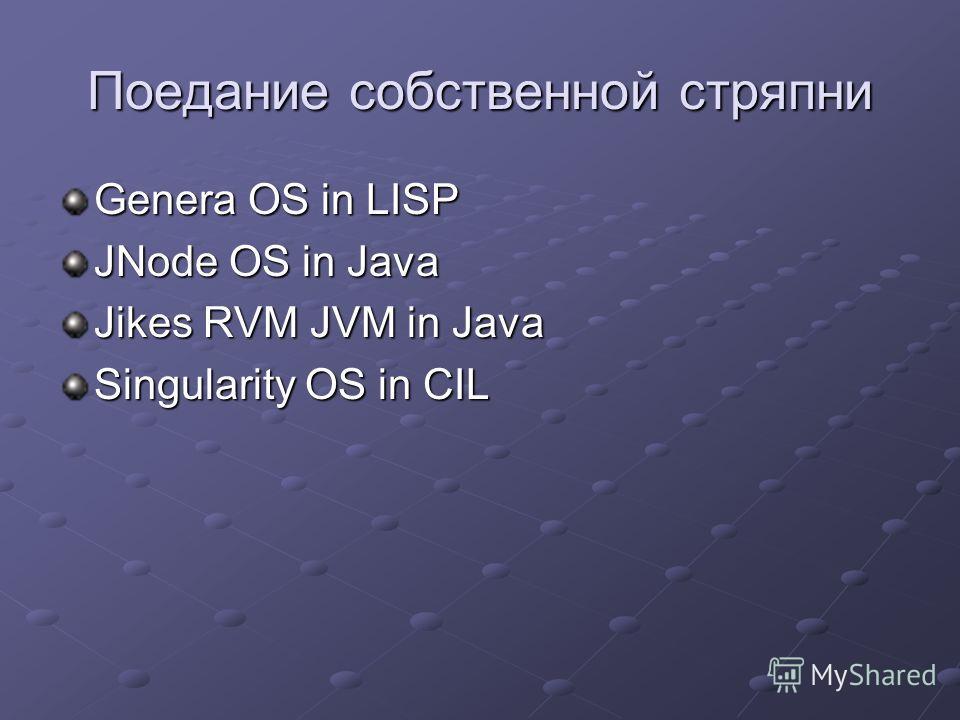 Поедание собственной стряпни Genera OS in LISP JNode OS in Java Jikes RVM JVM in Java Singularity OS in CIL