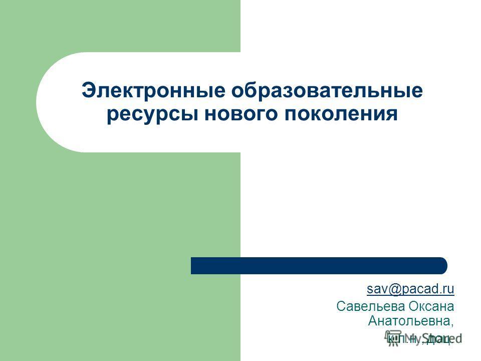 Электронные образовательные ресурсы нового поколения sav@pacad.ru Савельева Оксана Анатольевна, к.п.н., доц.