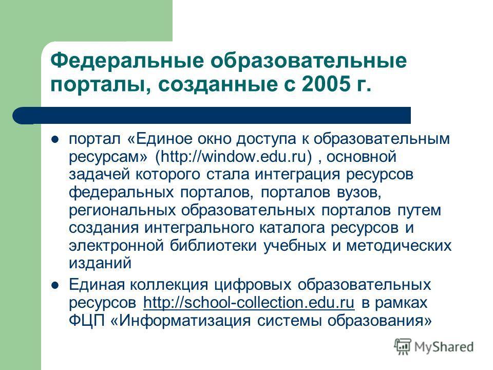 Федеральные образовательные порталы, созданные с 2005 г. портал «Единое окно доступа к образовательным ресурсам» (http://window.edu.ru), основной задачей которого стала интеграция ресурсов федеральных порталов, порталов вузов, региональных образовате