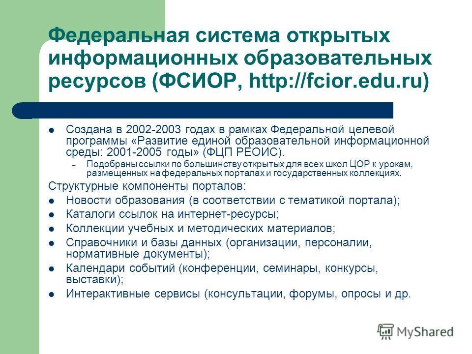 Федеральная система открытых информационных образовательных ресурсов (ФСИОР, http://fcior.edu.ru) Создана в 2002-2003 годах в рамках Федеральной целевой программы «Развитие единой образовательной информационной среды: 2001-2005 годы» (ФЦП РЕОИС). – П