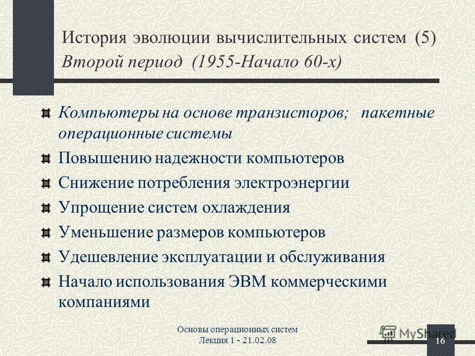 Основы операционных систем Лекция 1 - 21.02.0816 История эволюции вычислительных систем (5) Второй период (1955-Начало 60-х) Компьютеры на основе транзисторов; пакетные операционные системы Повышению надежности компьютеров Снижение потребления электр