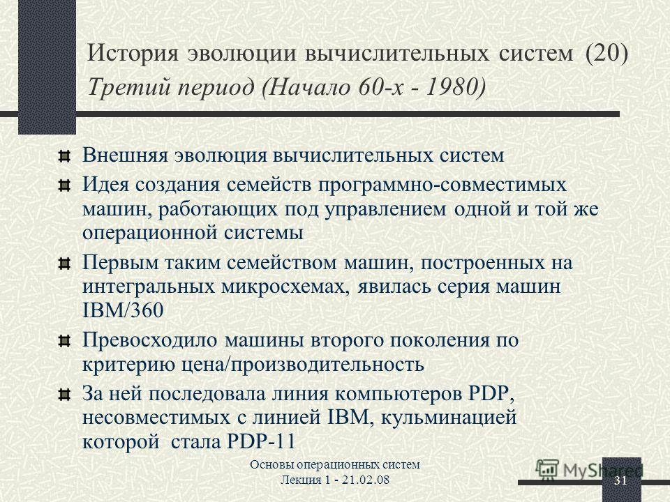 Основы операционных систем Лекция 1 - 21.02.0831 История эволюции вычислительных систем (20) Третий период (Начало 60-х - 1980) Внешняя эволюция вычислительных систем Идея создания семейств программно-совместимых машин, работающих под управлением одн