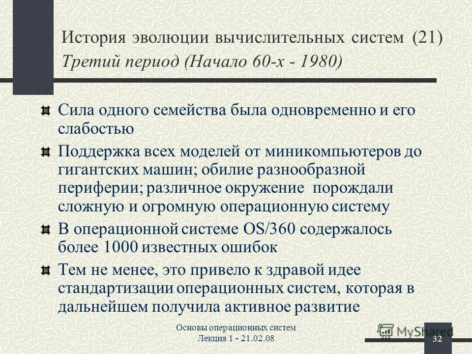 Основы операционных систем Лекция 1 - 21.02.0832 История эволюции вычислительных систем (21) Третий период (Начало 60-х - 1980) Сила одного семейства была одновременно и его слабостью Поддержка всех моделей от миникомпьютеров до гигантских машин; оби