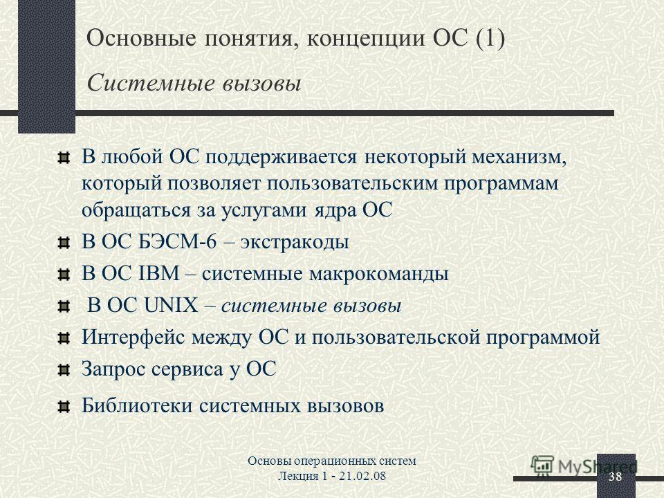 Основы операционных систем Лекция 1 - 21.02.0838 Основные понятия, концепции ОС (1) Системные вызовы В любой ОС поддерживается некоторый механизм, который позволяет пользовательским программам обращаться за услугами ядра ОС В ОС БЭСМ-6 – экстракоды В
