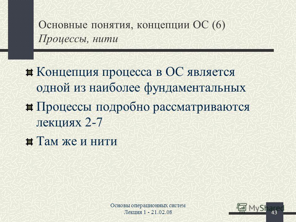 Основы операционных систем Лекция 1 - 21.02.0843 Основные понятия, концепции ОС (6) Процессы, нити Концепция процесса в ОС является одной из наиболее фундаментальных Процессы подробно рассматриваются лекциях 2-7 Там же и нити