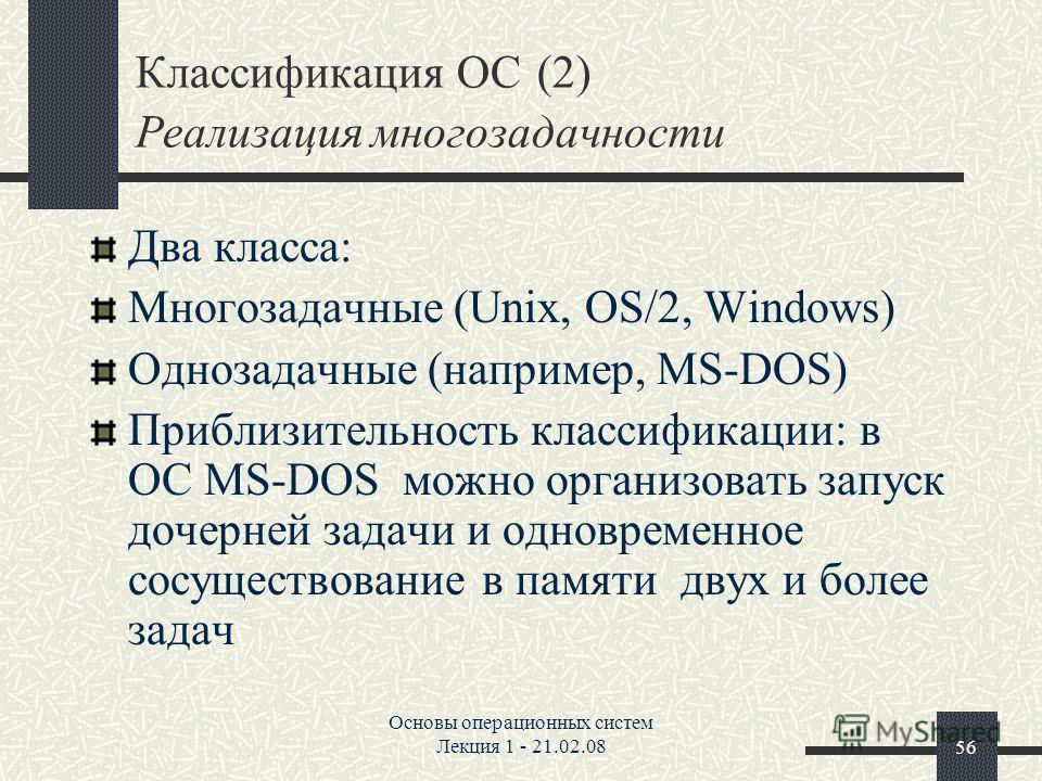 Основы операционных систем Лекция 1 - 21.02.0856 Классификация ОС (2) Реализация многозадачности Два класса: Многозадачные (Unix, OS/2, Windows) Однозадачные (например, MS-DOS) Приблизительность классификации: в ОС MS-DOS можно организовать запуск до