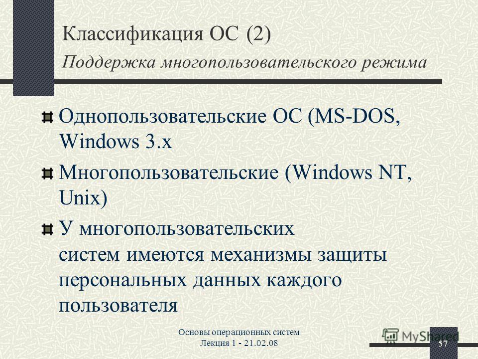 Основы операционных систем Лекция 1 - 21.02.0857 Классификация ОС (2) Поддержка многопользовательского режима Однопользовательские ОС (MS-DOS, Windows 3.x Многопользовательские (Windows NT, Unix) У многопользовательских систем имеются механизмы защит