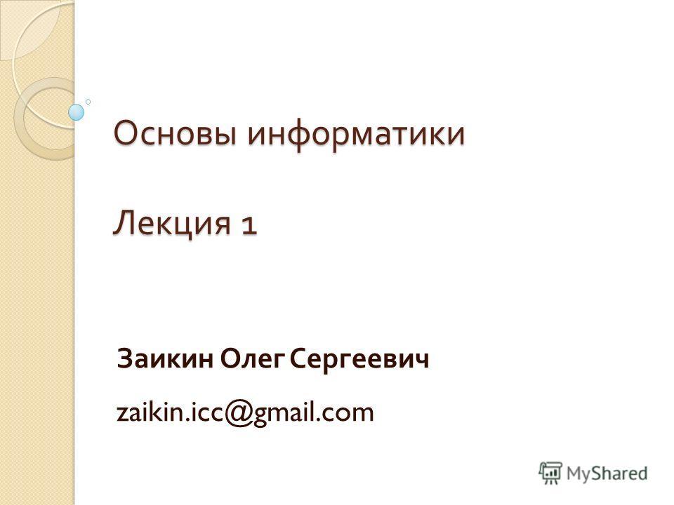 Основы информатики Лекция 1 Заикин Олег Сергеевич zaikin.icc@gmail.com