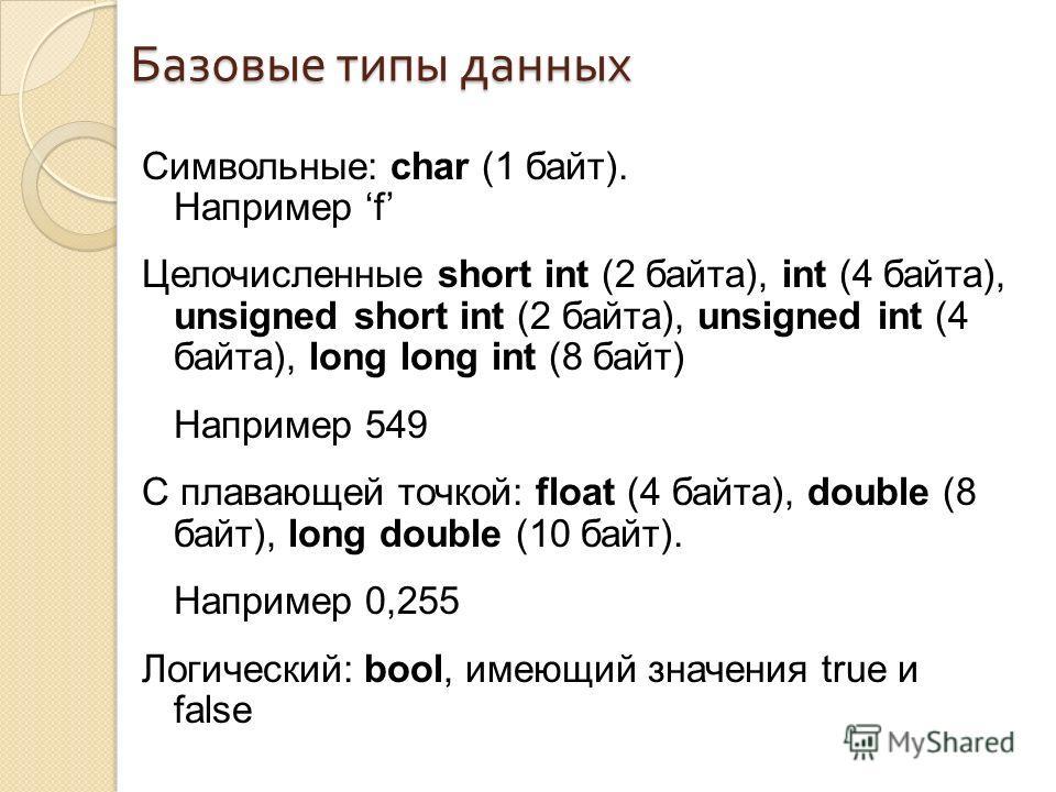 Символьные: char (1 байт). Например f Целочисленные short int (2 байта), int (4 байта), unsigned short int (2 байта), unsigned int (4 байта), long long int (8 байт) Например 549 С плавающей точкой: float (4 байта), double (8 байт), long double (10 ба
