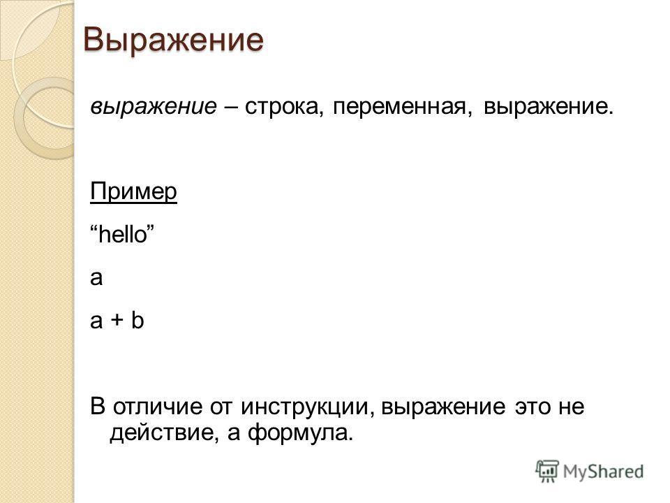 выражение – строка, переменная, выражение. Пример hello a a + b В отличие от инструкции, выражение это не действие, а формула. Выражение