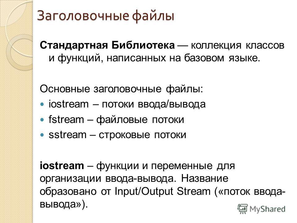 Заголовочные файлы Стандартная Библиотека коллекция классов и функций, написанных на базовом языке. Основные заголовочные файлы: iostream – потоки ввода/вывода fstream – файловые потоки sstream – строковые потоки iostream – функции и переменные для о