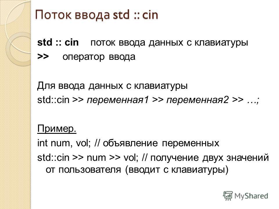 Поток ввода std :: cin std :: cin поток ввода данных с клавиатуры >> оператор ввода Для ввода данных с клавиатуры std::cin >> переменная1 >> переменная2 >> …; Пример. int num, vol; // объявление переменных std::cin >> num >> vol; // получение двух зн