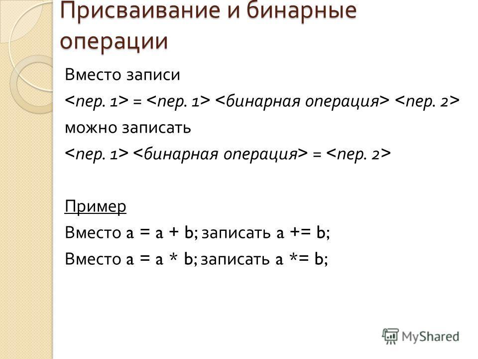 Присваивание и бинарные операции Вместо записи = можно записать = Пример Вместо a = a + b; записать a += b; Вместо a = a * b; записать a *= b;