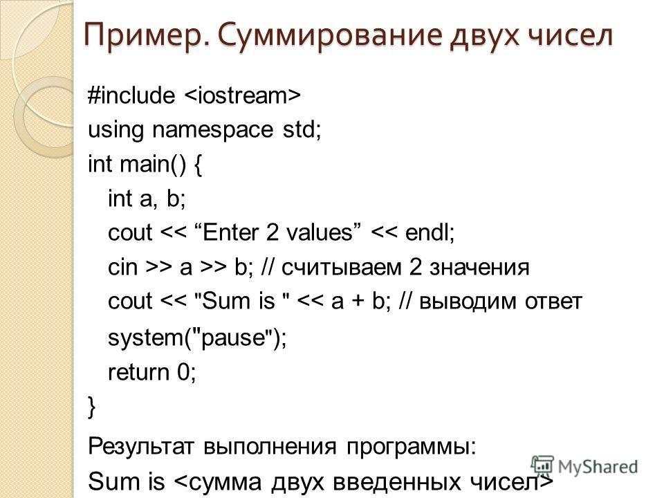 Пример. Суммирование двух чисел #include using namespace std; int main() { int a, b; cout  a >> b; // считываем 2 значения cout
