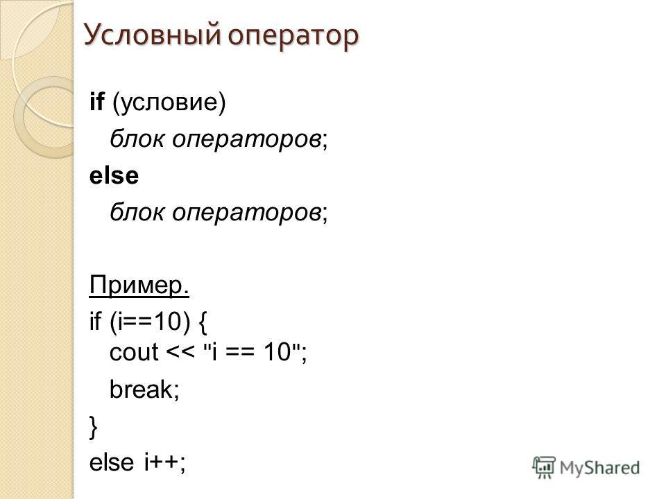 Условный оператор if (условие) блок операторов; else блок операторов; Пример. if (i==10) { cout