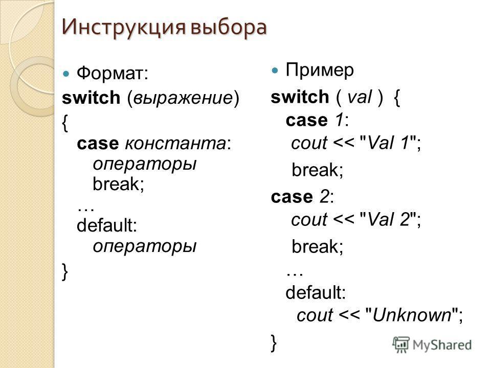 Формат: switch (выражение) { case константа: операторы break; … default: операторы } Инструкция выбора Пример switch ( val ) { case 1: cout