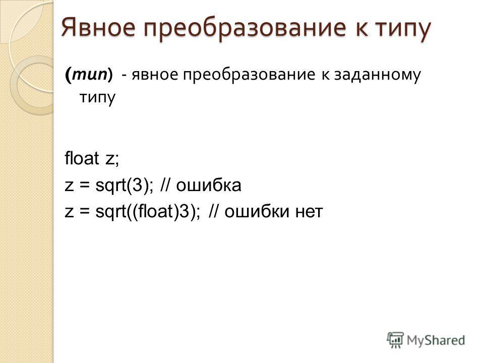 Явное преобразование к типу ( тип ) - явное преобразование к заданному типу float z; z = sqrt(3); // ошибка z = sqrt((float)3); // ошибки нет
