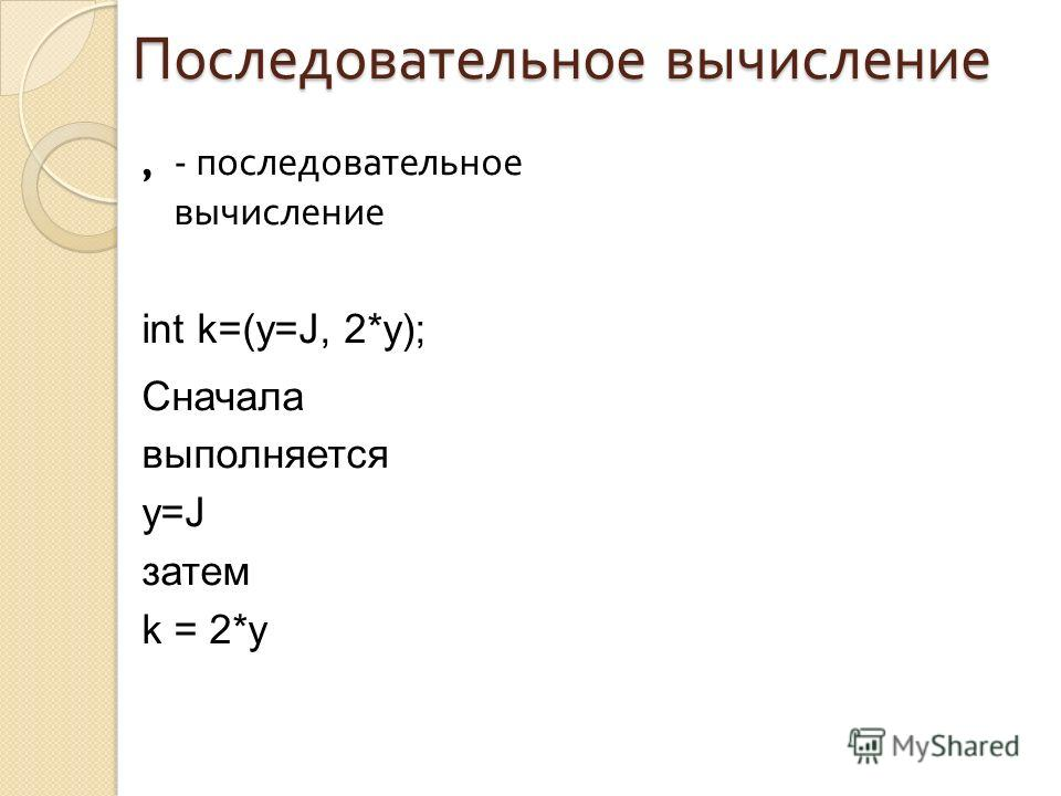 Последовательное вычисление,- последовательное вычисление int k=(y=J, 2*y); Сначала выполняется y=J затем k = 2*y