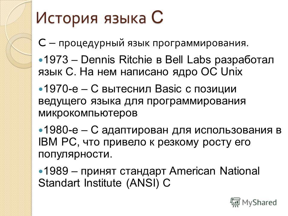 История языка C C – процедурный язык программирования. 1973 – Dennis Ritchie в Bell Labs разработал язык C. На нем написано ядро ОС Unix 1970-е – C вытеснил Basic с позиции ведущего языка для программирования микрокомпьютеров 1980-е – C адаптирован д