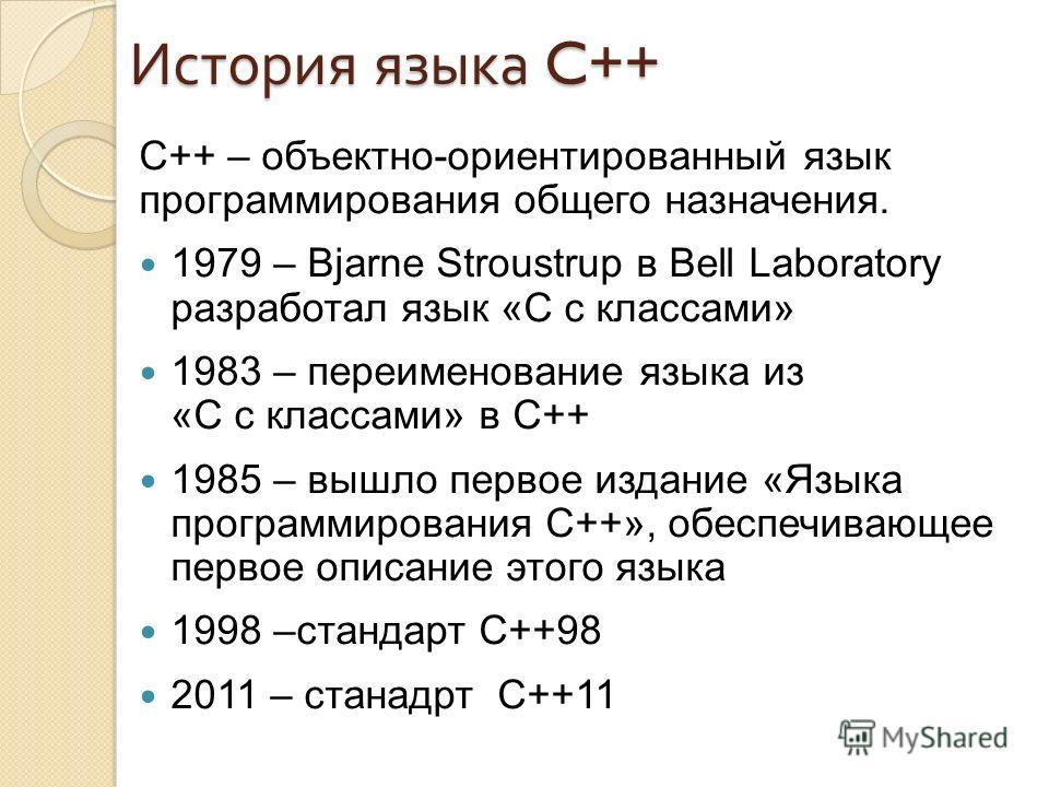 История языка C++ С++ – объектно-ориентированный язык программирования общего назначения. 1979 – Bjarne Stroustrup в Bell Laboratory разработал язык «C с классами» 1983 – переименование языка из «C с классами» в C++ 1985 – вышло первое издание «Языка