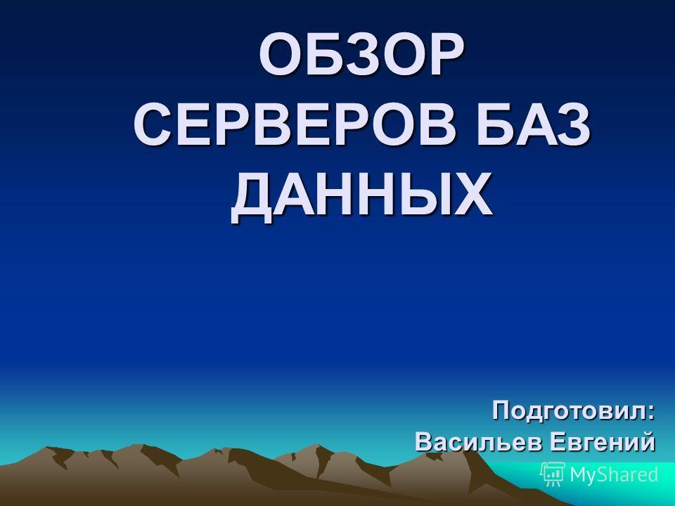 ОБЗОР СЕРВЕРОВ БАЗ ДАННЫХ Подготовил: Васильев Евгений