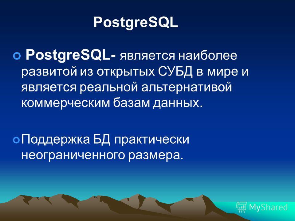 PostgreSQL PostgreSQL- является наиболее развитой из открытых СУБД в мире и является реальной альтернативой коммерческим базам данных. Поддержка БД практически неограниченного размера.